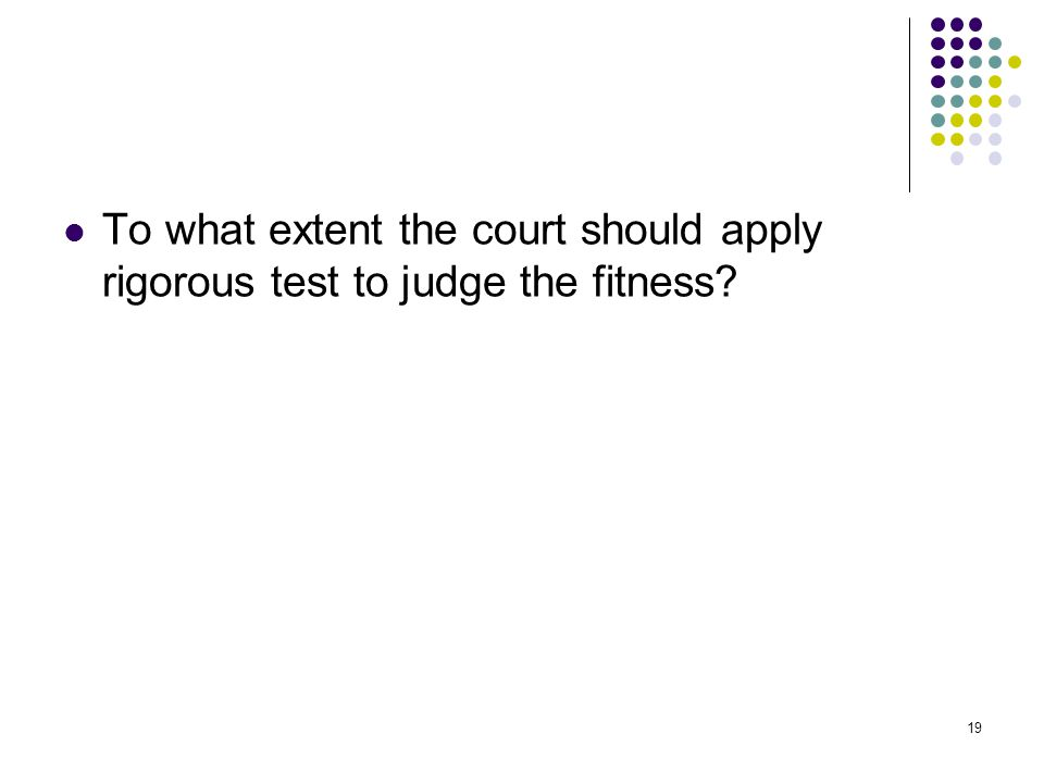 To what extent the court should apply rigorous test to judge the fitness
