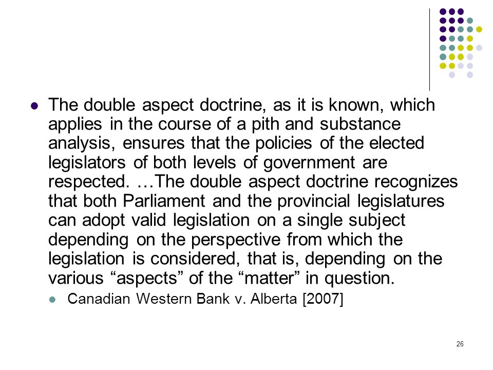 The double aspect doctrine, as it is known, which applies in the course of a pith and substance analysis, ensures that the policies of the elected legislators of both levels of government are respected. …The double aspect doctrine recognizes that both Parliament and the provincial legislatures can adopt valid legislation on a single subject depending on the perspective from which the legislation is considered, that is, depending on the various aspects of the matter in question.