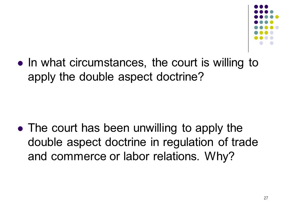 In what circumstances, the court is willing to apply the double aspect doctrine