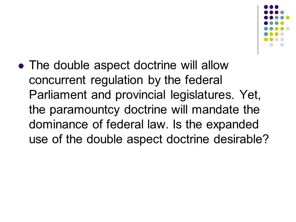 The double aspect doctrine will allow concurrent regulation by the federal Parliament and provincial legislatures.