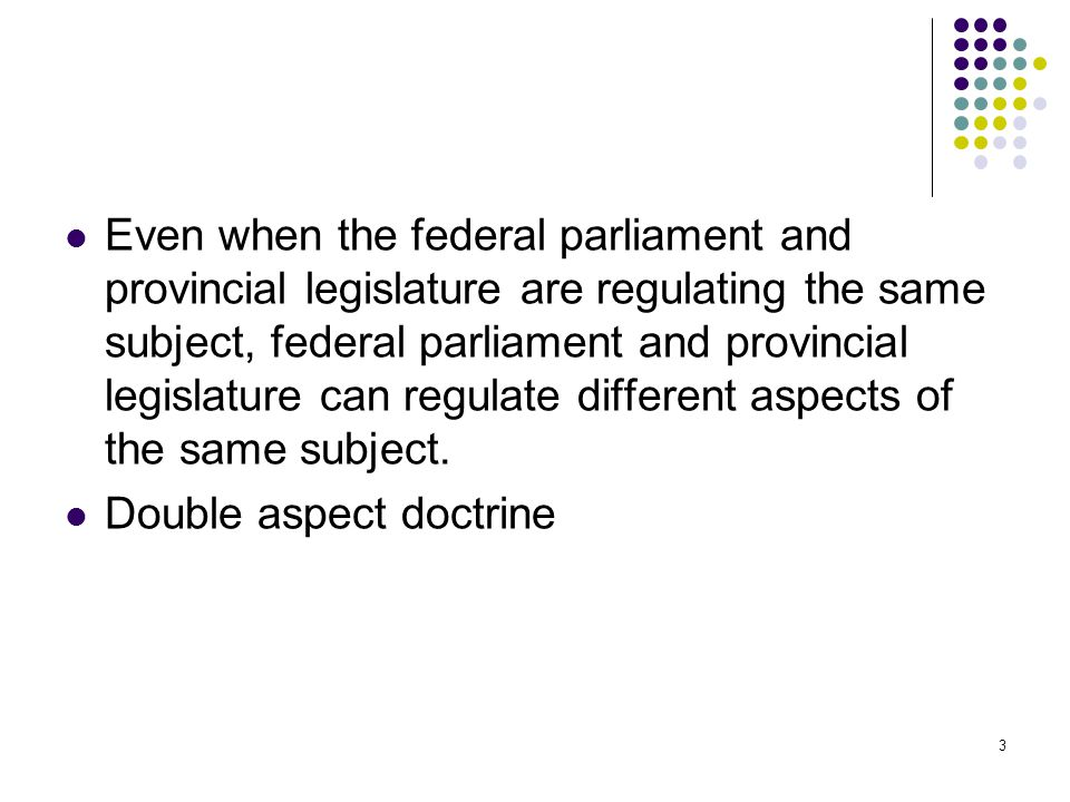 Even when the federal parliament and provincial legislature are regulating the same subject, federal parliament and provincial legislature can regulate different aspects of the same subject.