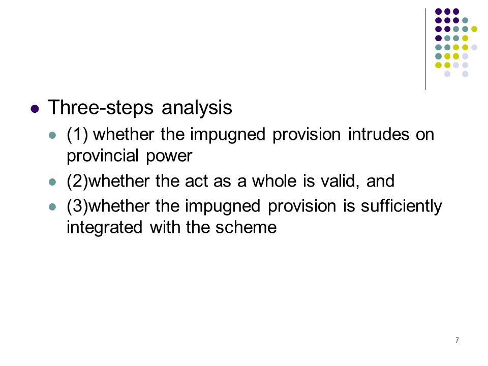 Three-steps analysis (1) whether the impugned provision intrudes on provincial power. (2)whether the act as a whole is valid, and.