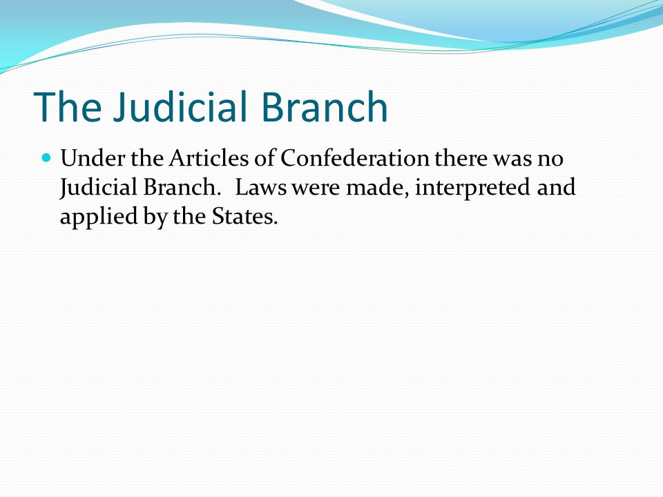 The Judicial Branch Under the Articles of Confederation there was no Judicial Branch.
