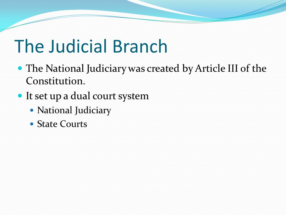 The Judicial Branch The National Judiciary was created by Article III of the Constitution. It set up a dual court system.