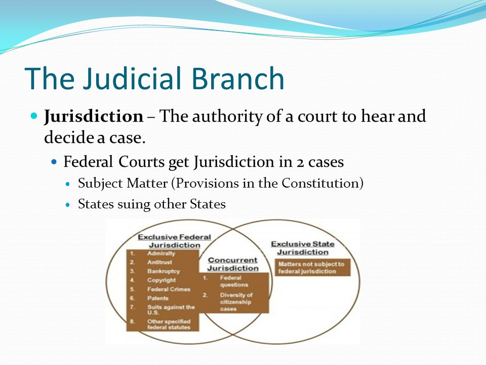 The Judicial Branch Jurisdiction – The authority of a court to hear and decide a case. Federal Courts get Jurisdiction in 2 cases.