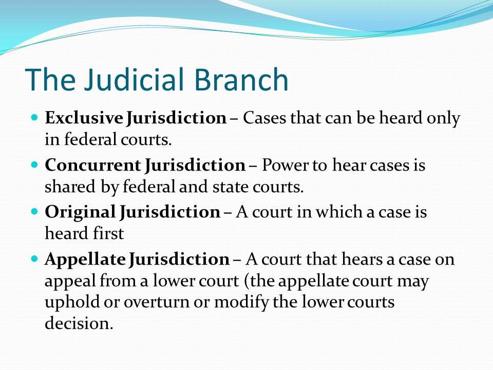 The Judicial Branch Exclusive Jurisdiction – Cases that can be heard only in federal courts.
