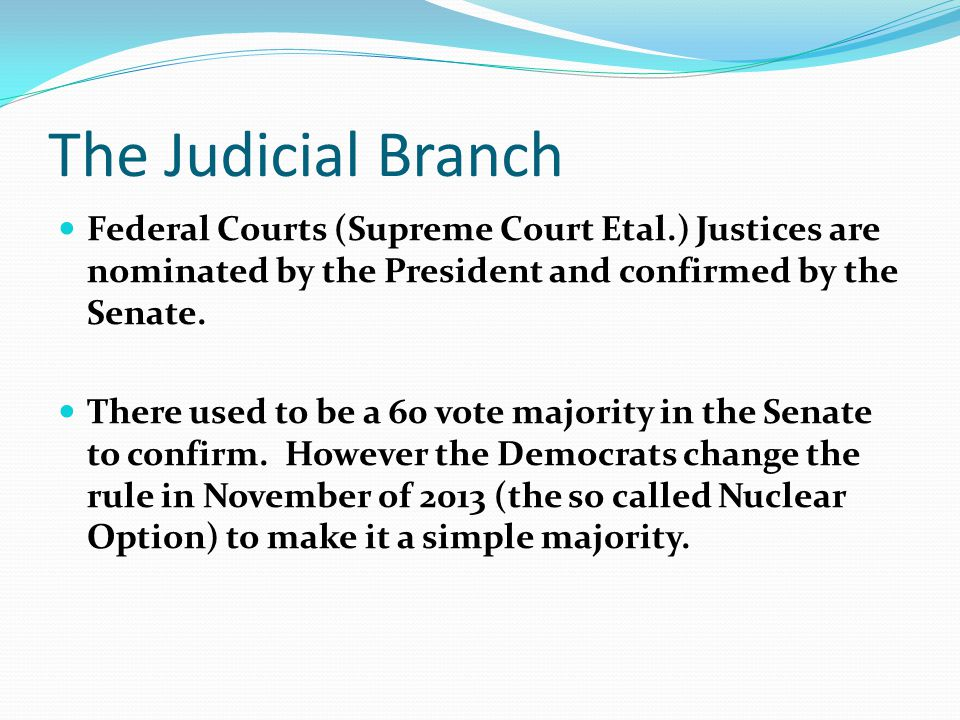 The Judicial Branch Federal Courts (Supreme Court Etal.) Justices are nominated by the President and confirmed by the Senate.