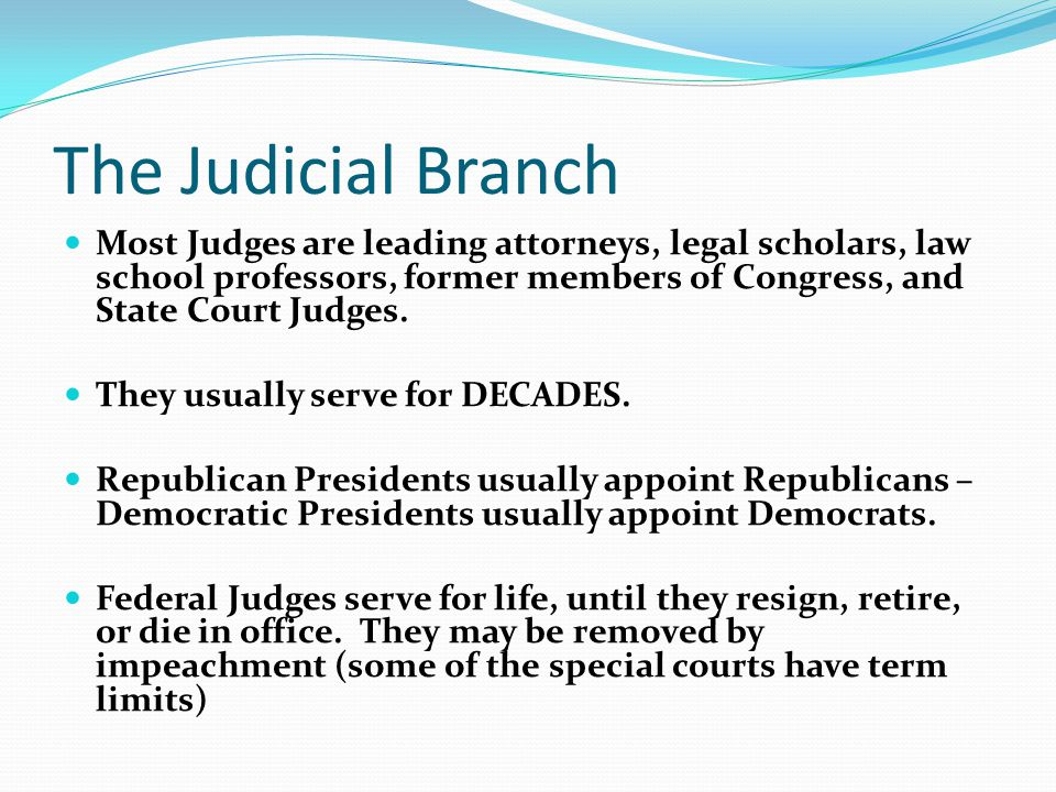 The Judicial Branch Most Judges are leading attorneys, legal scholars, law school professors, former members of Congress, and State Court Judges.