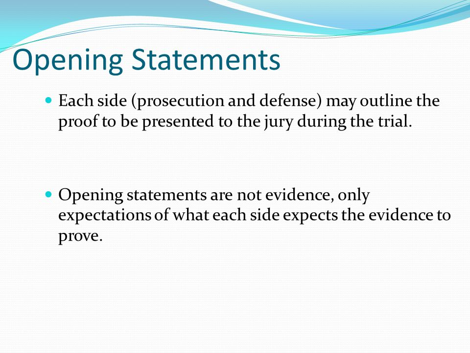 Opening Statements Each side (prosecution and defense) may outline the proof to be presented to the jury during the trial.