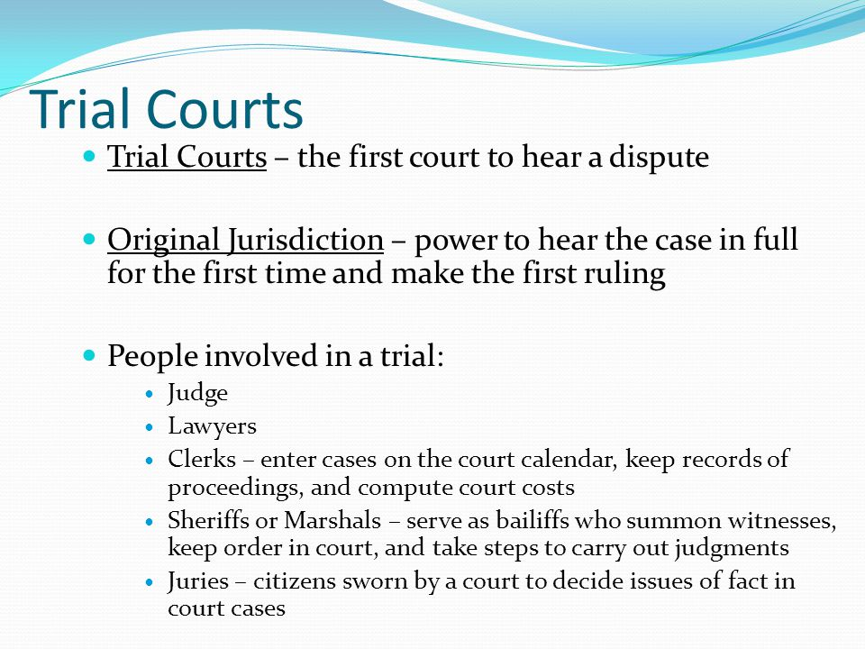 Trial Courts Trial Courts – the first court to hear a dispute