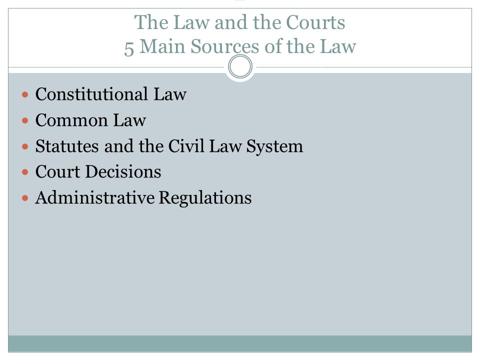 – The Law and the Courts 5 Main Sources of the Law