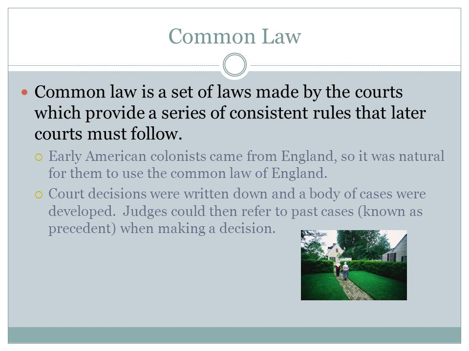 Common Law Common law is a set of laws made by the courts which provide a series of consistent rules that later courts must follow.