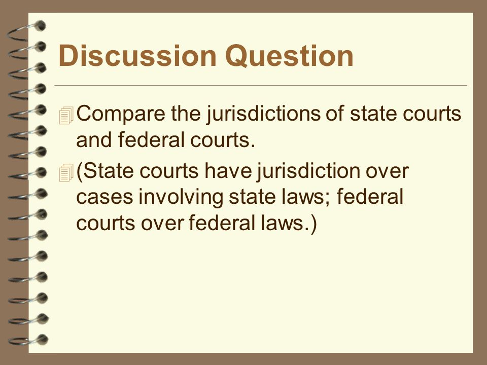 Discussion Question Compare the jurisdictions of state courts and federal courts.