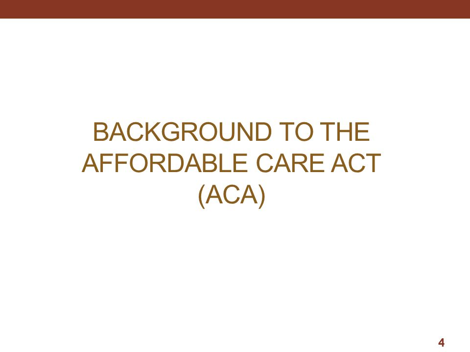 BACKGROUND TO THE AFFORDABLE CARE ACT (ACA)