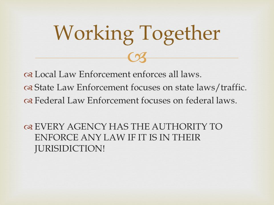 Working Together Local Law Enforcement enforces all laws.