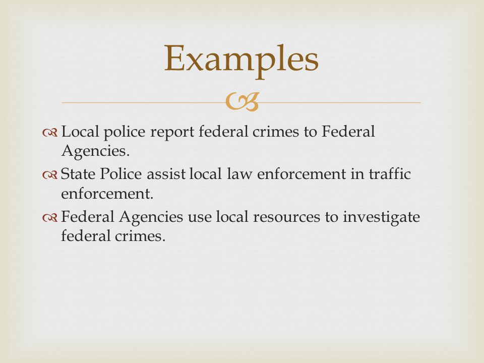 Examples Local police report federal crimes to Federal Agencies.
