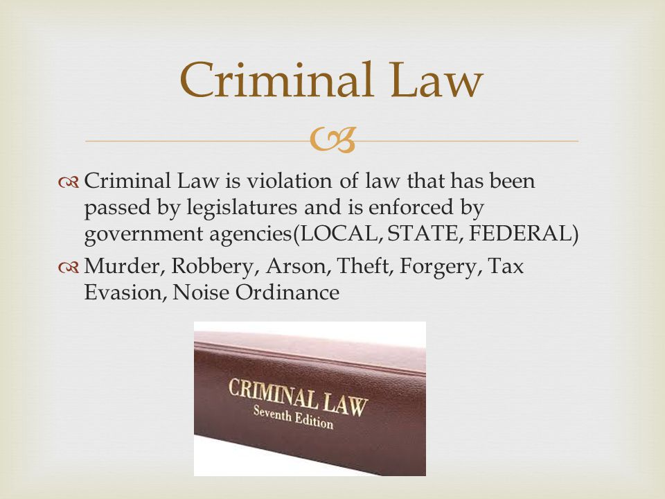 Criminal Law Criminal Law is violation of law that has been passed by legislatures and is enforced by government agencies(LOCAL, STATE, FEDERAL)