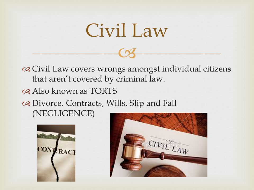 Civil Law Civil Law covers wrongs amongst individual citizens that aren't covered by criminal law. Also known as TORTS.