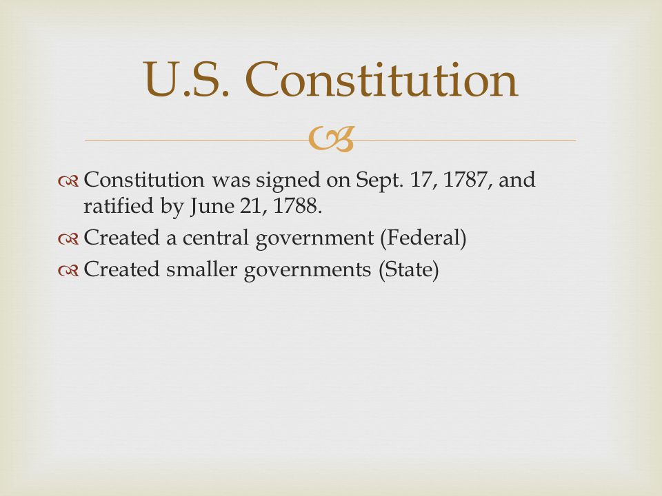 U.S. Constitution Constitution was signed on Sept. 17, 1787, and ratified by June 21, 1788. Created a central government (Federal)