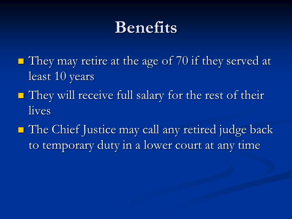 Benefits They may retire at the age of 70 if they served at least 10 years. They will receive full salary for the rest of their lives.