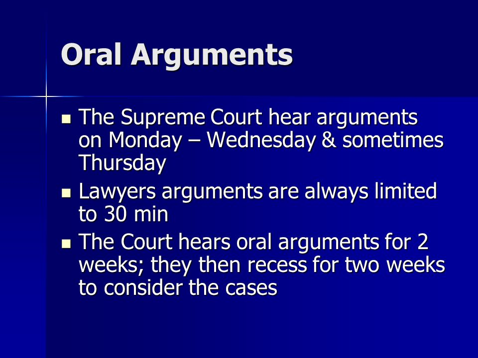 Oral Arguments The Supreme Court hear arguments on Monday – Wednesday & sometimes Thursday. Lawyers arguments are always limited to 30 min.