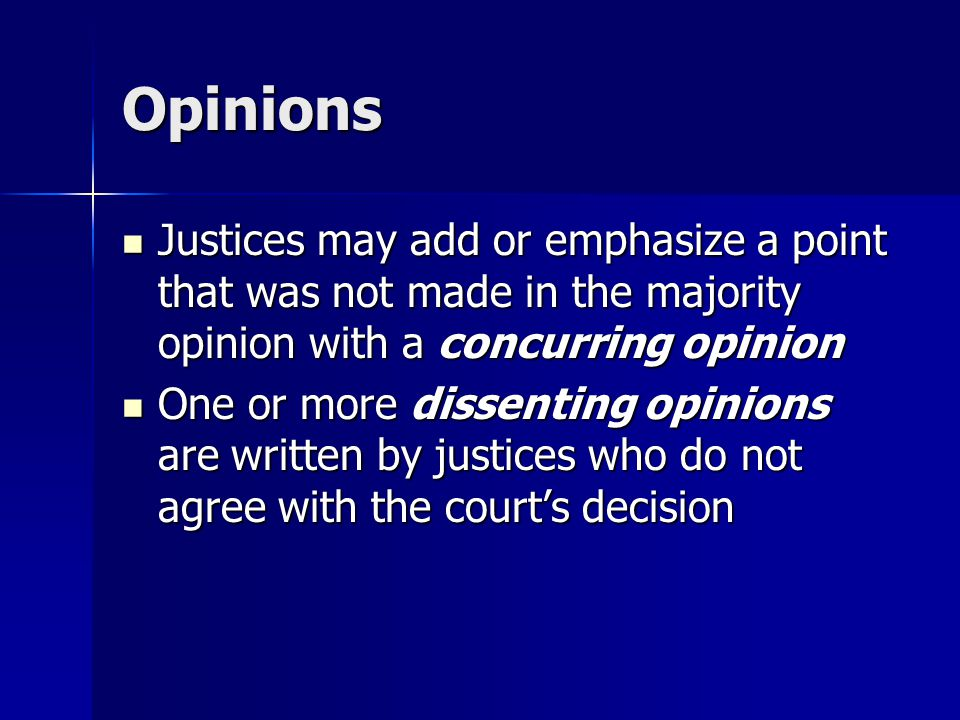Opinions Justices may add or emphasize a point that was not made in the majority opinion with a concurring opinion.