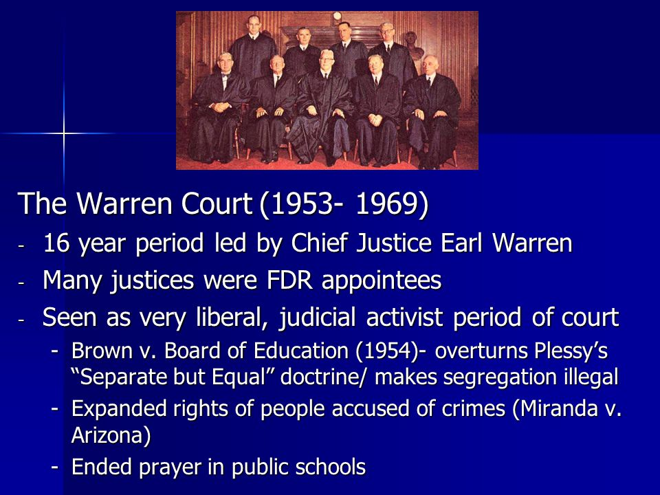The Warren Court (1953- 1969) 16 year period led by Chief Justice Earl Warren. Many justices were FDR appointees.