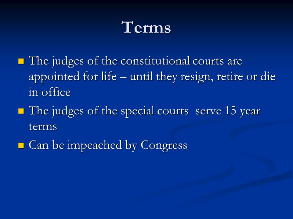 Terms The judges of the constitutional courts are appointed for life – until they resign, retire or die in office.
