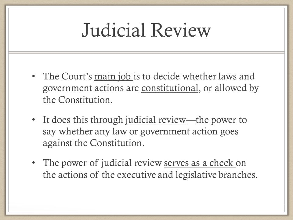 Judicial Review The Court's main job is to decide whether laws and government actions are constitutional, or allowed by the Constitution.