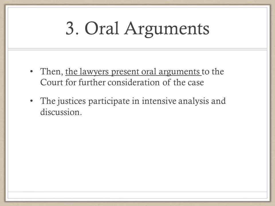 3. Oral Arguments Then, the lawyers present oral arguments to the Court for further consideration of the case.