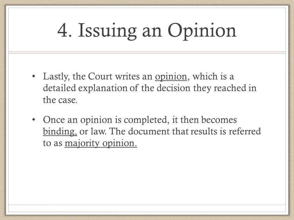 4. Issuing an Opinion Lastly, the Court writes an opinion, which is a detailed explanation of the decision they reached in the case.