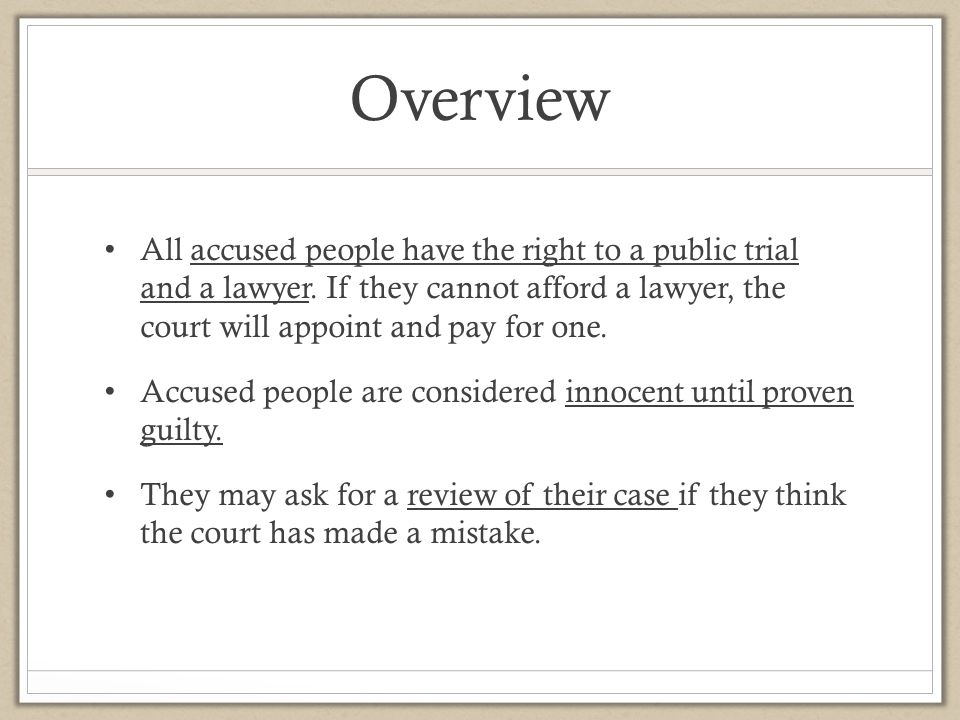 Overview All accused people have the right to a public trial and a lawyer. If they cannot afford a lawyer, the court will appoint and pay for one.