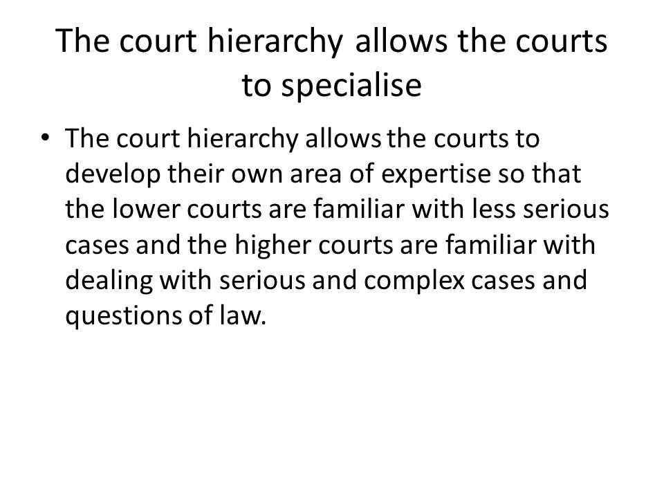 The court hierarchy allows the courts to specialise