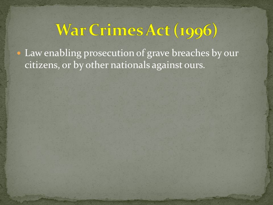 War Crimes Act (1996) Law enabling prosecution of grave breaches by our citizens, or by other nationals against ours.