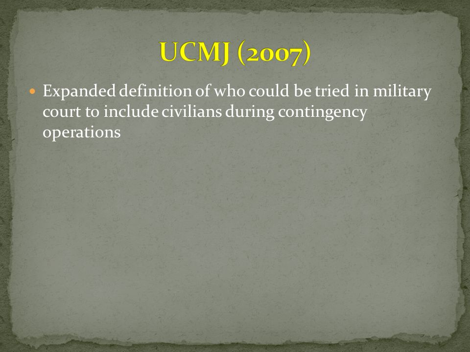 UCMJ (2007) Expanded definition of who could be tried in military court to include civilians during contingency operations.
