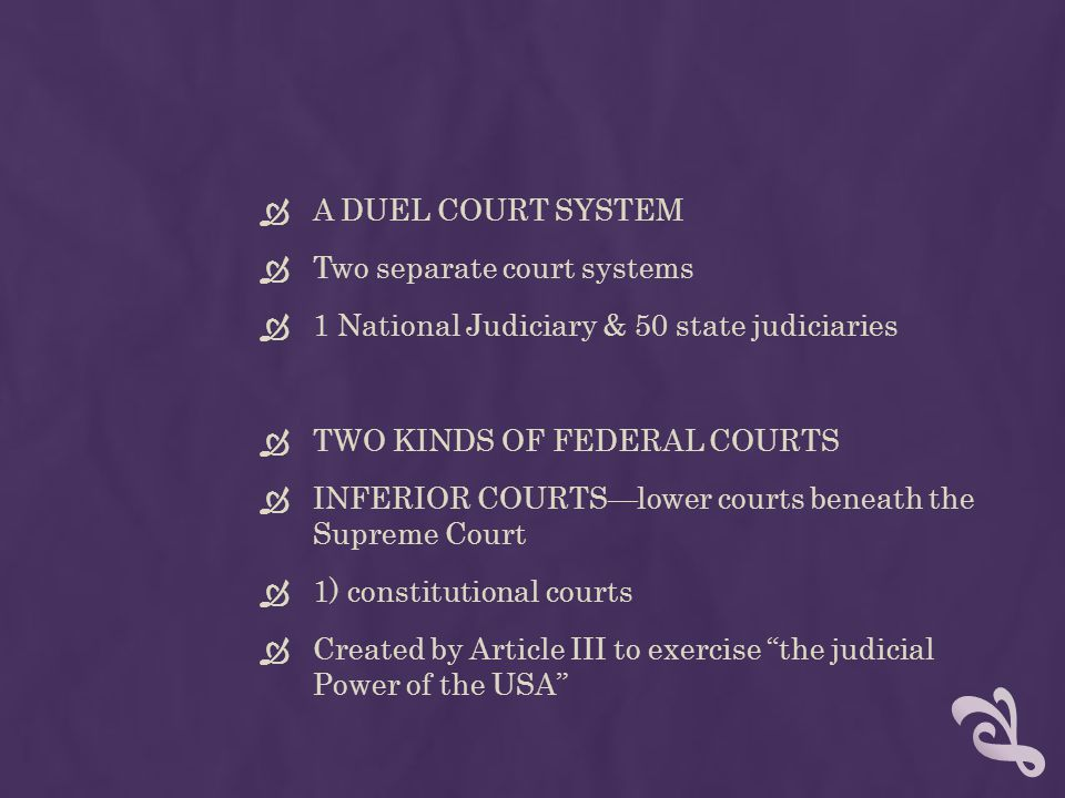 A DUEL COURT SYSTEM Two separate court systems. 1 National Judiciary & 50 state judiciaries. TWO KINDS OF FEDERAL COURTS.