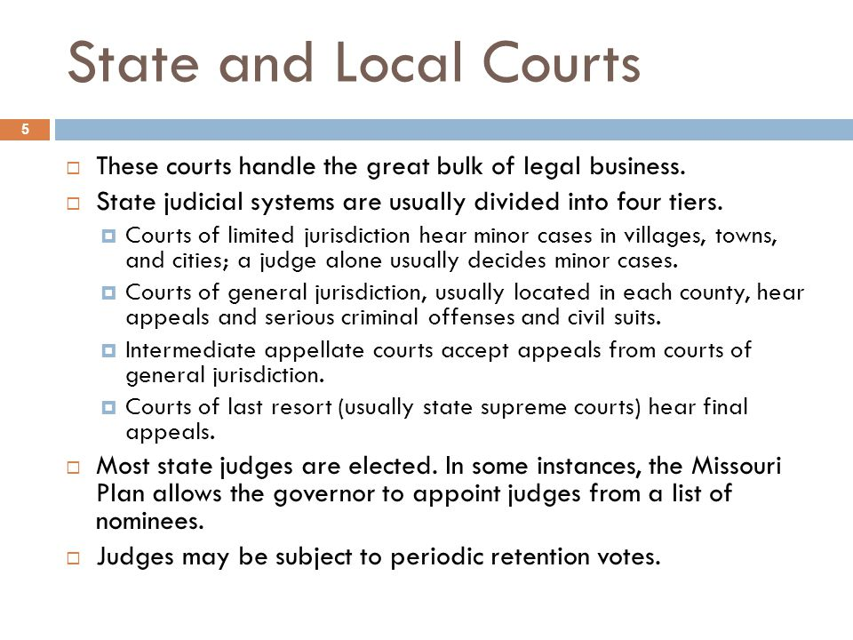 State and Local Courts These courts handle the great bulk of legal business. State judicial systems are usually divided into four tiers.