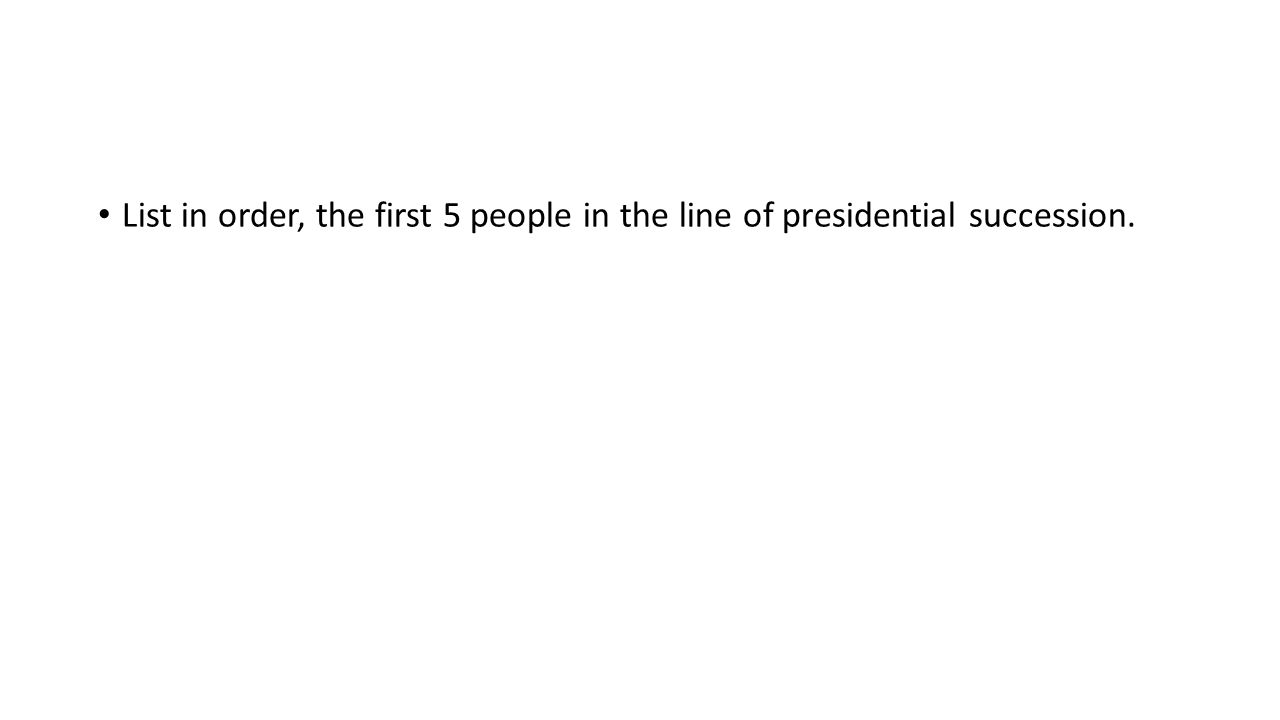List in order, the first 5 people in the line of presidential succession.