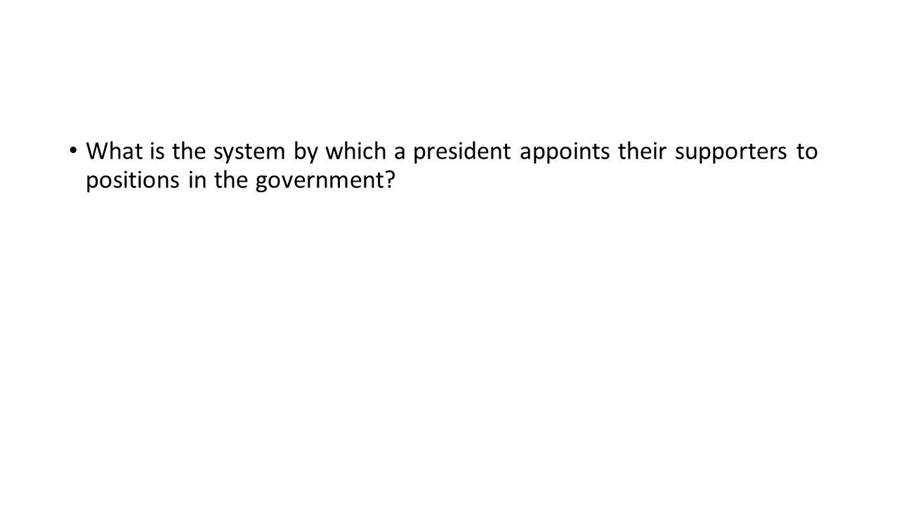 What is the system by which a president appoints their supporters to positions in the government