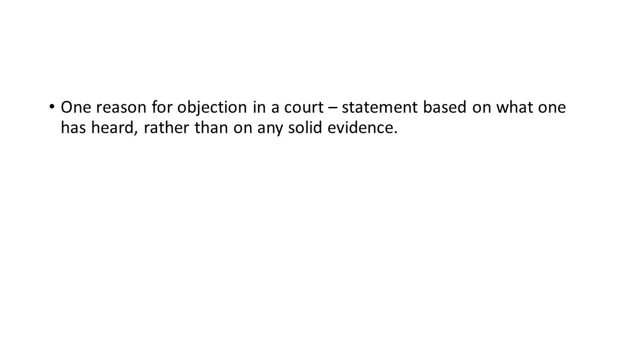 One reason for objection in a court – statement based on what one has heard, rather than on any solid evidence.