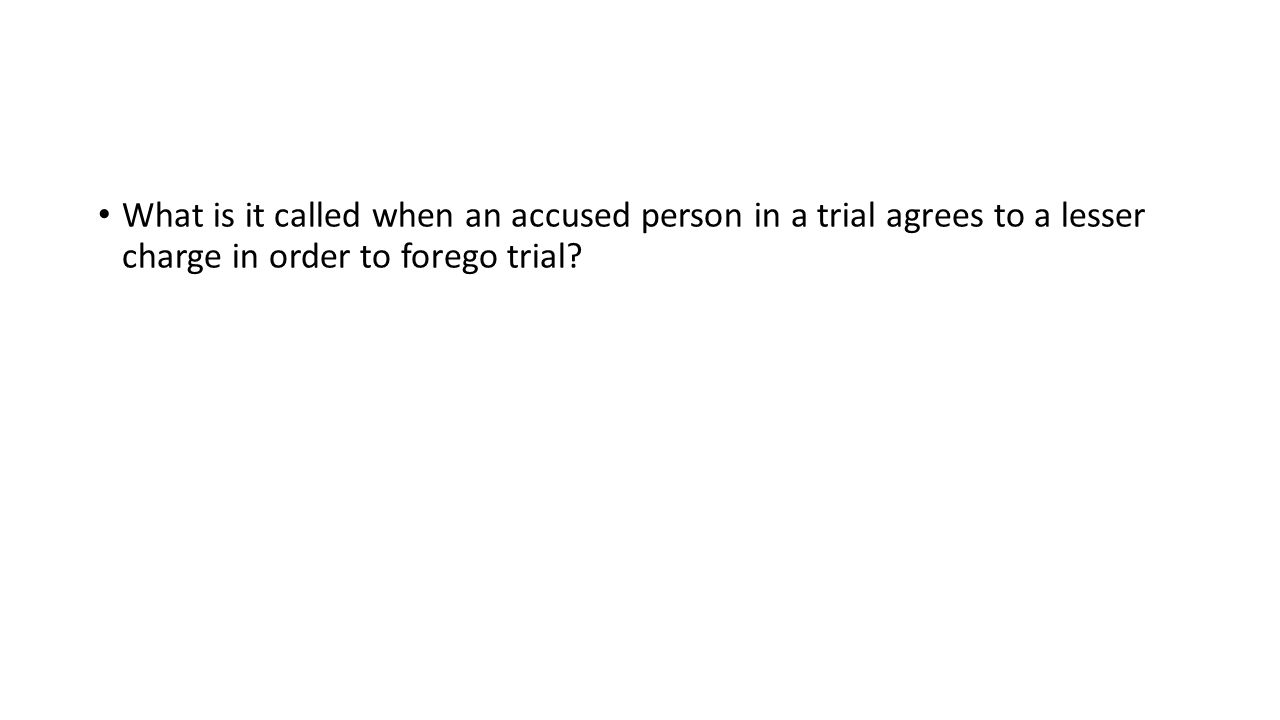 What is it called when an accused person in a trial agrees to a lesser charge in order to forego trial