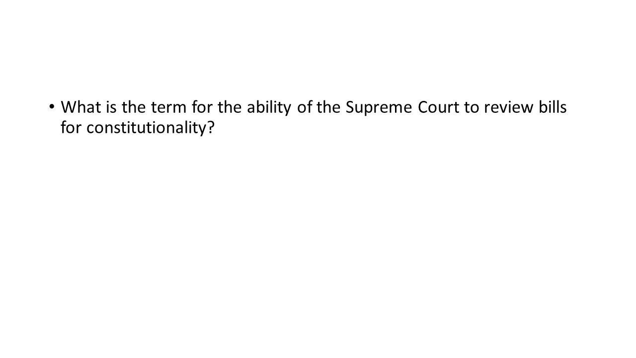 What is the term for the ability of the Supreme Court to review bills for constitutionality
