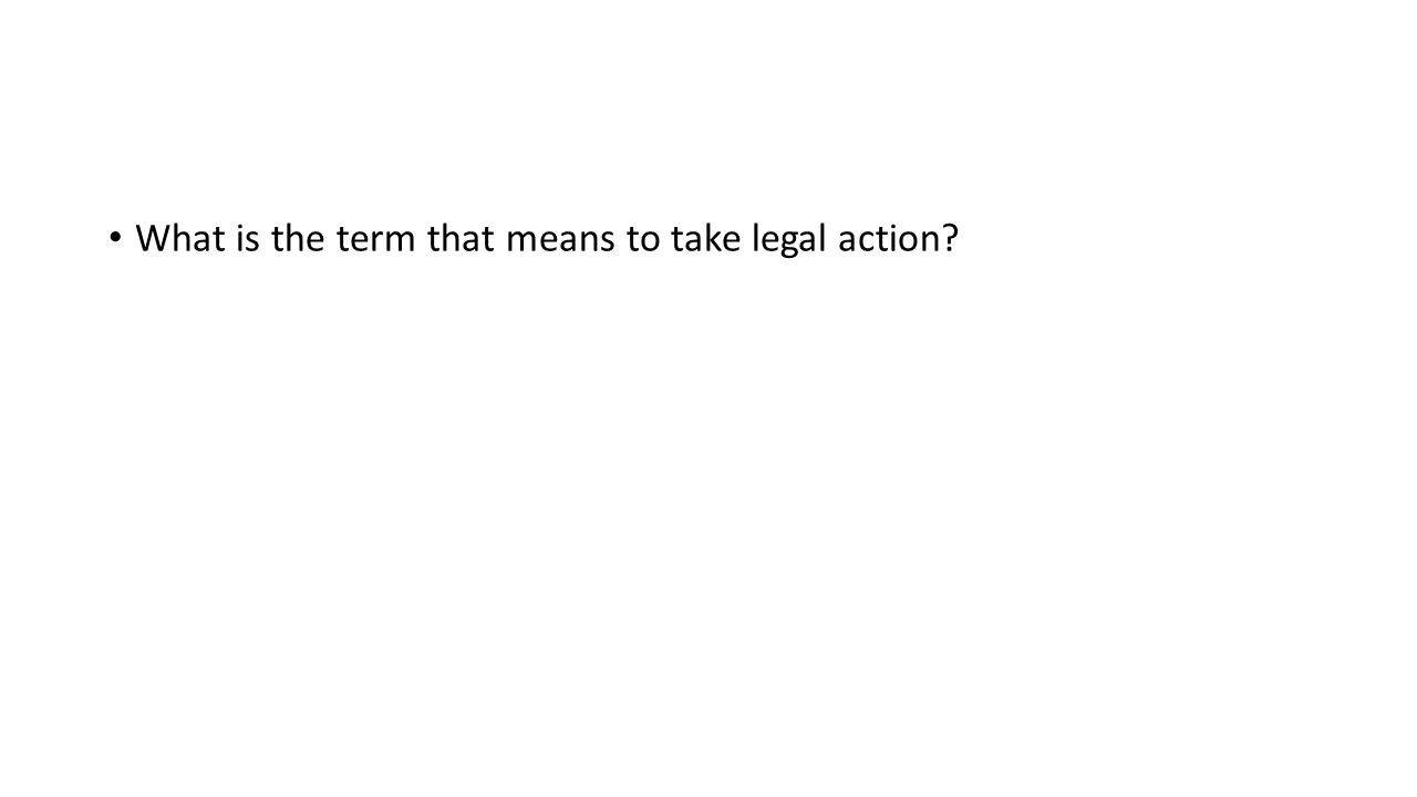 What is the term that means to take legal action