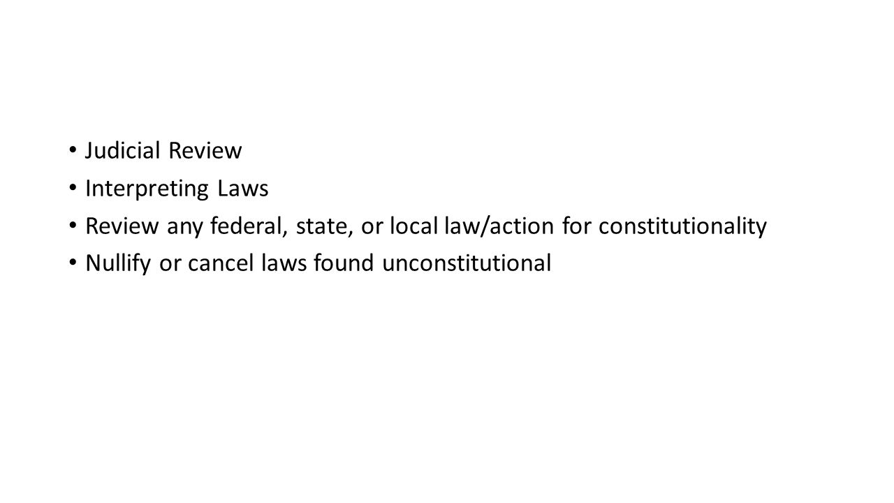 Judicial Review Interpreting Laws. Review any federal, state, or local law/action for constitutionality.