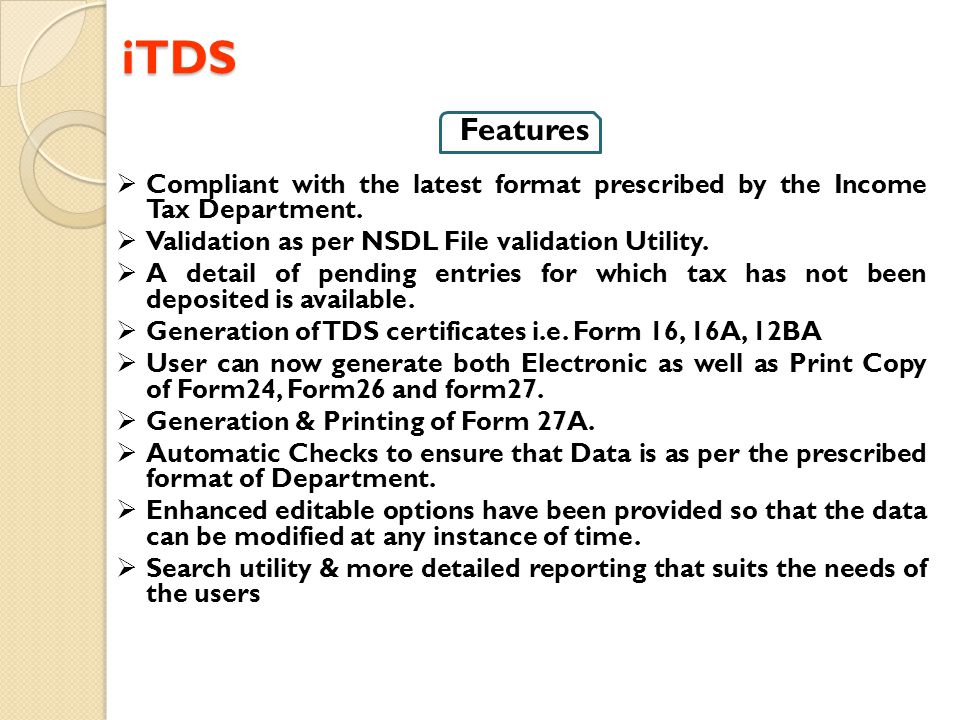 iTDS Features. Compliant with the latest format prescribed by the Income Tax Department. Validation as per NSDL File validation Utility.
