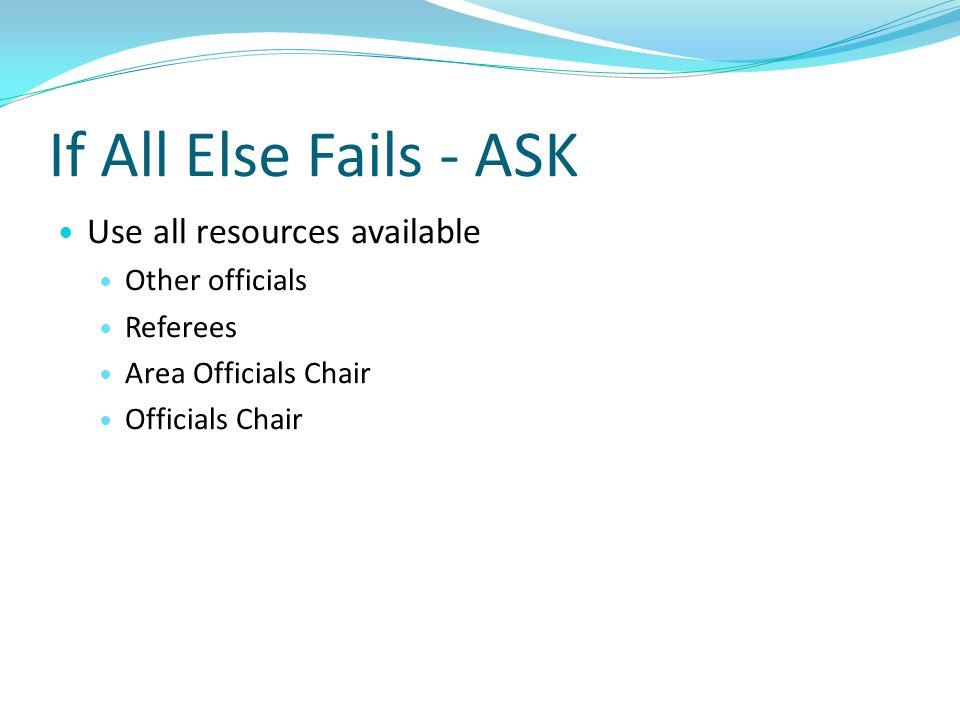 If All Else Fails - ASK Use all resources available Other officials