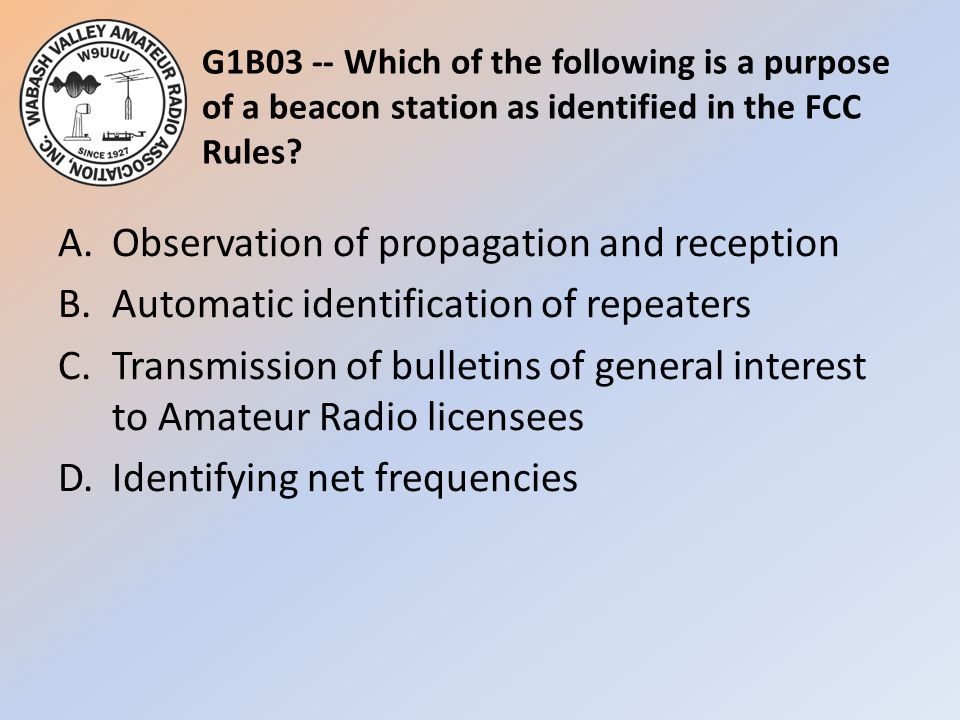 G1B03 -- Which of the following is a purpose of a beacon station as identified in the FCC Rules