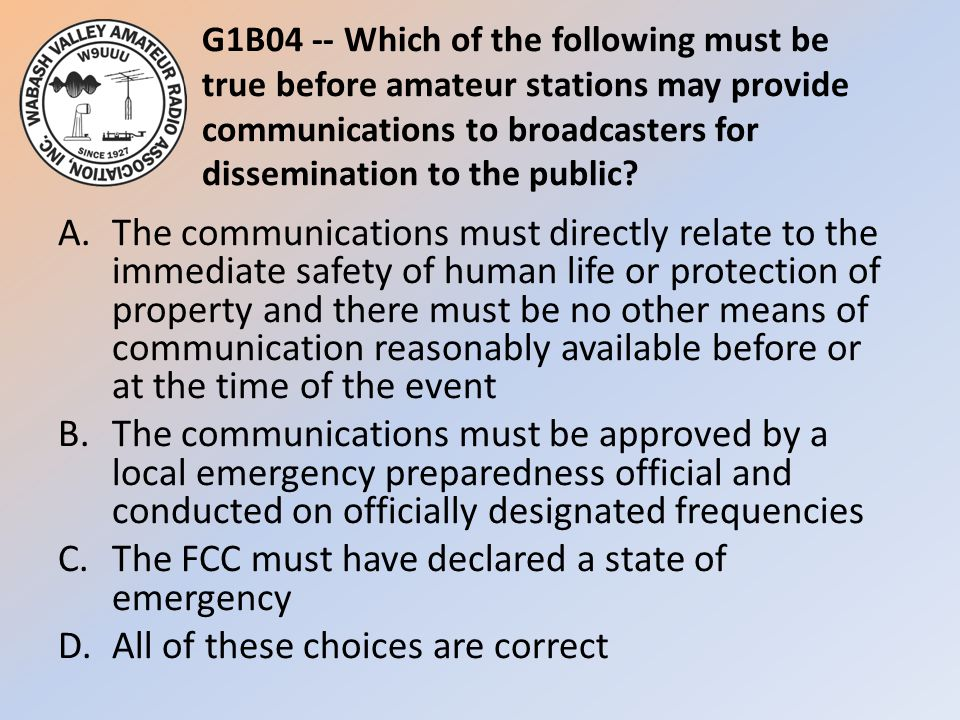 G1B04 -- Which of the following must be true before amateur stations may provide communications to broadcasters for dissemination to the public