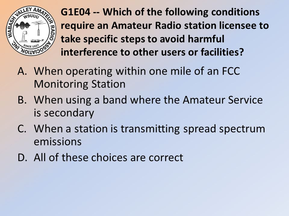 G1E04 -- Which of the following conditions require an Amateur Radio station licensee to take specific steps to avoid harmful interference to other users or facilities