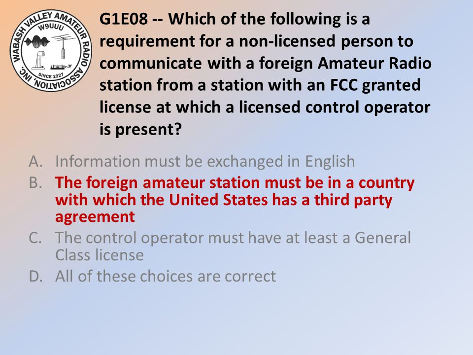 G1E08 -- Which of the following is a requirement for a non-licensed person to communicate with a foreign Amateur Radio station from a station with an FCC granted license at which a licensed control operator is present
